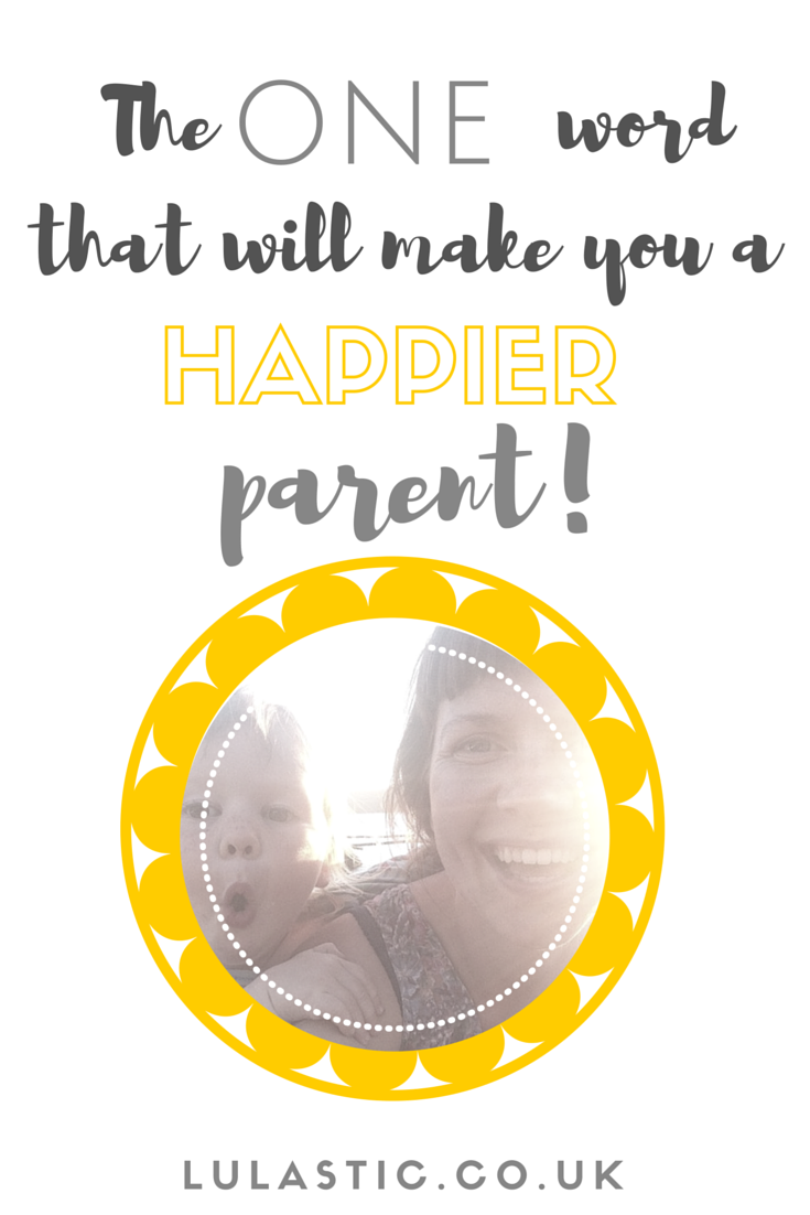 For real - one word that will make you a happier parent!